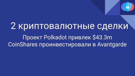 Проект Polkadot привлек $43.3m CoinShares проинвестировали в Avantgarde. Крупные сделки в криптовалютах.