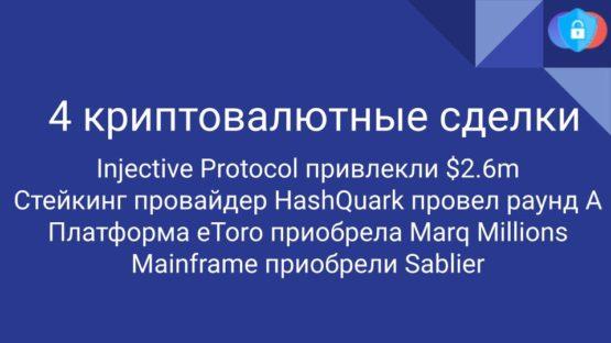 Injective Protocol привлекли $2.6m Стейкинг провайдер, HashQuark провел раунд A, Платформа eToro приобрела Marq Millions, Mainframe приобрели Sablier - 4 криптовалютные сделки