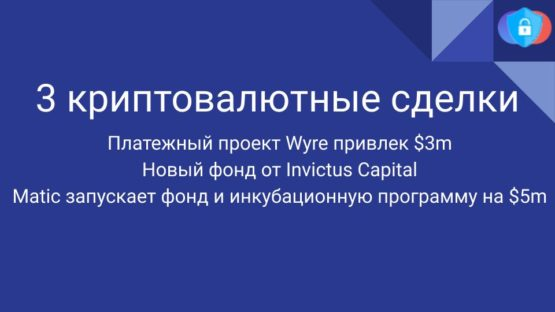Криптовалютные сделки: Платежный проект Wyre привлек $3m Новый фонд от Invictus Capital Matic запускает фонд и инкубационную программу на $5m.